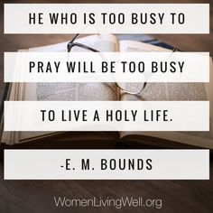 He who is too busy to pray will be too busy to live a holy life. E.M. Bounds