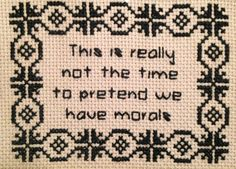 This is really not the time to pretend we have morals - Completed cross-stitch design