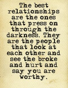 The best relationships are the ones that press on through the darkness. They are the people that look at each other and see the broke and hurt and say you are worthy.