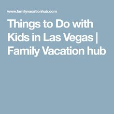 Things to Do with Kids in Las Vegas | Family Vacation hub
