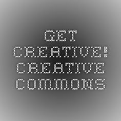 Get Creative! - Creative Commons