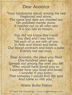 "Book of Shadows: ""Dear Ancestor"" Poem page, by Walter Butler Palmer ~ Teach Me Genealogy. >>> One can feel love for ancestors.even the ones who were naughty. Genealogy Quotes, Family Genealogy, Free Genealogy, Genealogy Search, Family History Quotes, Family Tree Quotes, Family Research, Family Roots, Family Family"