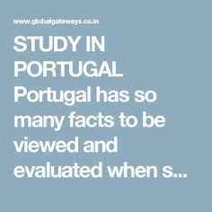 STUDY IN PORTUGAL  Portugal has so many facts to be viewed and evaluated when speaking about be trained there. From one point, you experience strong weather, stunning beaches and landscapes, lovely cuisine and exceptional wines, all making Portugal very attractive for a lot of pupils everywhere the world when picking out the host country for mobility programme or degree.   For More....... http://globalgateways.co.in/StudyAbroad.html http://www.globalgateways.co.in/visa/study-in-portugal/