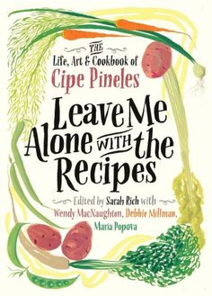 Leave Me Alone with the Recipes: The Life, Art, and Cookbook of Cipe Pineles