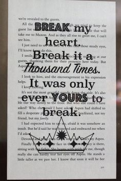 The Selection Quote: Break my heart. Break it a thousand times. It was only ever yours to break. • This is only for the book page, the frame is NOT INCLUDED. This is a perfect gift for any Selection Series fan! The quote is printed on a page from The One by Kiera Cass and we use high quality ink. This makes every page unique since each Print is on a completely different page. No two are alike! • The size of the page varies between 8 X 4.9 - 5 in • The frame in the picture is 10 X 8 in. ( ...