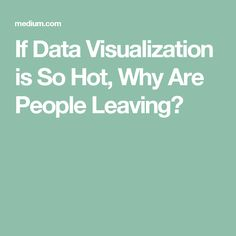 There are prominent theorists and practitioners in data visualization that simply do not believe there is such a thing as a dedicated data visualization role in industry. Why People, Data Visualization, Hot, Information Visualization