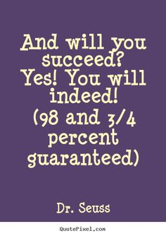 Dr. Seuss picture quotes - And will you succeed?yes! you will indeed!(98.. - Motivational quotes