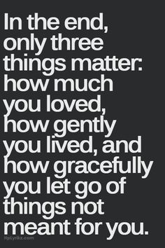 In the end, only three things matter:how much you loved, how gently you lived, and how gracefully you let go of things not meant for you.