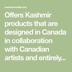 Offers Kashmir products that are designed in Canada in collaboration with Canadian artists and entirely handmade by master artisans using centuries old embroidery and textile techniques. Textiles Techniques, Canadian Artists, Collaboration, Artisan, Embroidery, Canada, Cashmere, Handmade, Crafts