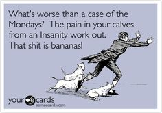 What's worse than a case of the Mondays? The pain in your calves from an Insanity work out. That shit is bananas!