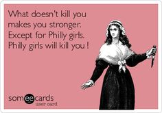 What doesn't kill you makes you stronger. Except for Philly girls. Philly girls will kill you !