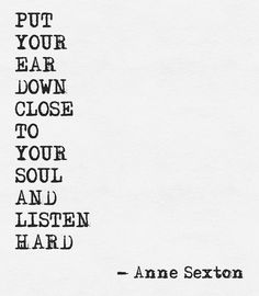 Put your ear down close to your soul and listen hard. ~ Anne Sexton