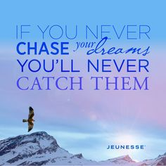 If you never chase your dreams you'll never catch them. -Unknown