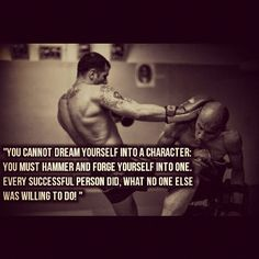"""Great motivational quote for anyone training in muay thai, MMA or just for fitness in general; """"You cannot dream yourself into a character, you must hammer and forge yourself into one. Every successful person did, what no one else is willing to do"""""""