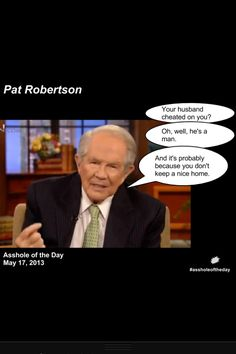 """Pat Robertson Asshole of The Day./Would his response be the same if it was the wife who was cheating? He's GOT to get out of the 1950's mentality that the husband """"provides"""" a home and food. In most households, both husband and wife work so both """"provide"""" these things. Get real."""