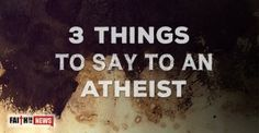 3 Things To Say To An Atheist