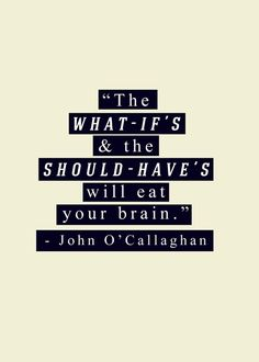 The What - if's & should - have's will eat your brain. - John O'Callaghan