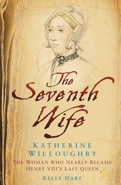 'The Seventh Wife of Henry VIII : Katherine Willoughby, The Woman who Almost Became Henry VIII's Last Queen' By Kelly Hart.