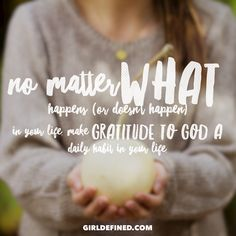 No matter what happens (or doesn't happen) in your life, make gratitude to God a daily habit in your life.