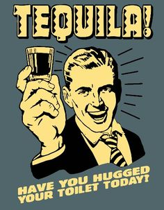 Tequila.  Have you hugged your toilet today?