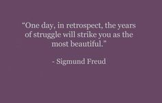 One day, in retrospect, the years of struggle will strike you as the most beautiful. —Sigmund Freud