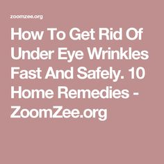 How To Get Rid Of Under Eye Wrinkles Fast And Safely. 10 Home Remedies - ZoomZee.org