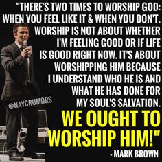 """There's two times to worship God: when you feel like it and when you don't."""