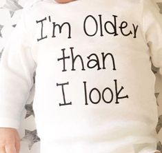 Im older than I look baby bodysuit birth announcement nicu Toddler Boy Gifts, Gifts For Boys, Toddler Boys, To Boast, Teen Stores, Mom And Baby, Baby Boy, Nicu, Cute Baby Clothes