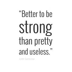 A strong woman is better than a pretty woman.