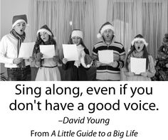 Sing along, even if you don't have a good voice. -David Young #ALittleGuide