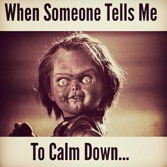 yes... i get so mad when someone tells me to calm down... like tf?