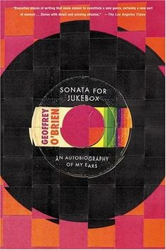 Geoffrey O'Brien, Sonata for Jukebox: An Autobiography of My Ears (2004)