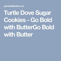 Turtle Dove Sugar Cookies - Go Bold with ButterGo Bold with Butter