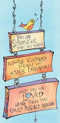 Sei forte più di quanto credi. Sei capace più di quanto tu abbia mai sognato. Sei amato più di quanto tu possa immaginare.