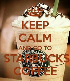 Keep calm and Go to Starbucks :)