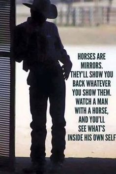 Horses are mirrors. Watch a Man with a horse and you'll see what's inside his own self. Rodeo Quotes, Cowboy Quotes, Cowgirl Quote, Equestrian Quotes, Horse Sayings, Country Girl Life, Country Girl Quotes, Country Boys, Country Living