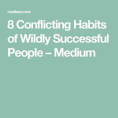 8 Conflicting Habits of Wildly Successful People – Medium
