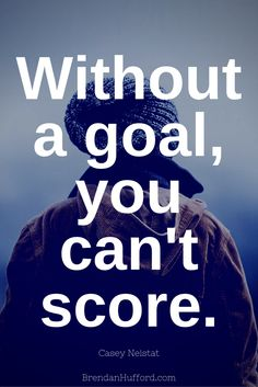 Without a goal, you can't score. - Casey Neistat