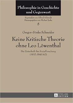Keine Kritische Theorie ohne Leo Löwenthal : Die Zeitschrift für Sozialforschung (1932-1941/42) / Gregor-Sönke Schneider.  http://absysnetweb.bbtk.ull.es/cgi-bin/abnetopac01?TITN=560438
