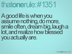 A good life is when you assume nothing, do more, smile often, dream big, laugh a lot, and realize how blessed you actually are.