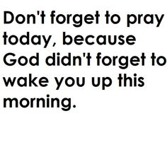 """Don't forget to pray today, because God didn't forget to wake you up this morning."""