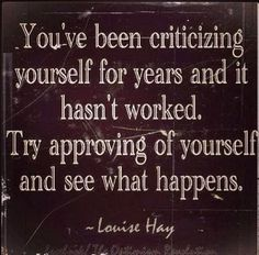 You've been criticizing yourself for years and it hasn't worked Try approving of yourself and see what happens | Anonymous ART of Revolution...