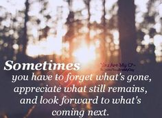 Sometimes, you have to forget what's gone, appreciate what still remains, and look forward to what's coming next.