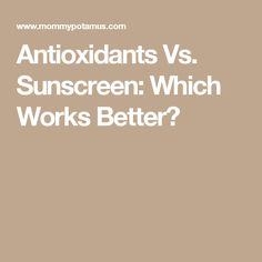 Antioxidants Vs. Sunscreen: Which Works Better?