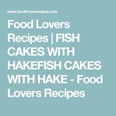 Food Lovers Recipes | FISH CAKES WITH HAKEFISH CAKES WITH HAKE - Food Lovers Recipes