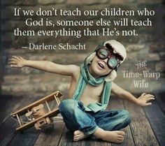If we don't teach our children who God is, someone else will teach them everything that He's not. ~ Darlene Schacht ❤️