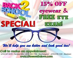 Back to School Special! >>> 15% OFF eyewear & FREE eye exam (Offer available to all students under 18 years old *****Exam and glasses starts from $49.95***** >>>Get contact lens exam and have a FREE trial pair of contacts for $99.00 We'll help you see better and look good too! Call to make an appointment: (215) 547-5470 – Fairless Hills (215) 355-7733 – Southampton (215) 579-1155 – Newtown www.GlassesGalore.com