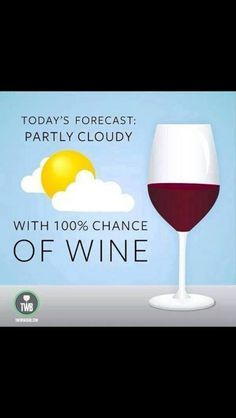 Today's forecast: Partly Cloudy with 100% chance of Wine! :)