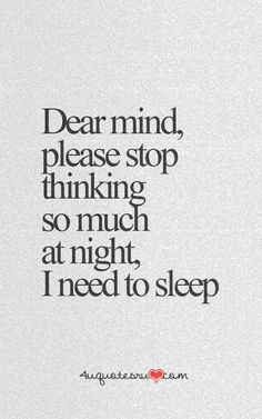 Dear mind please stop thinking so much at night. I need to sleep.