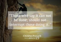 Those who say it can not be done, should not interrupt those doing it. -Chinese Proverb